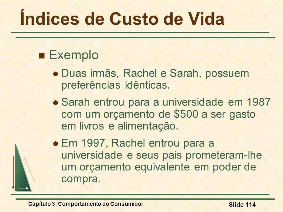Capítulo 3: Comportamento do Consumidor Slide 114 Índices de Custo de Vida Exemplo Duas irmãs, Rachel e Sarah, possuem preferências idênticas. Sarah e