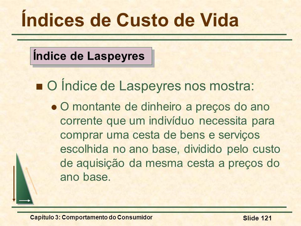 Capítulo 3: Comportamento do Consumidor Slide 121 Índices de Custo de Vida O Índice de Laspeyres nos mostra: O montante de dinheiro a preços do ano co