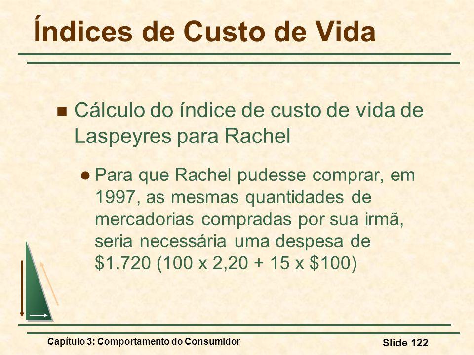 Capítulo 3: Comportamento do Consumidor Slide 122 Índices de Custo de Vida Cálculo do índice de custo de vida de Laspeyres para Rachel Para que Rachel