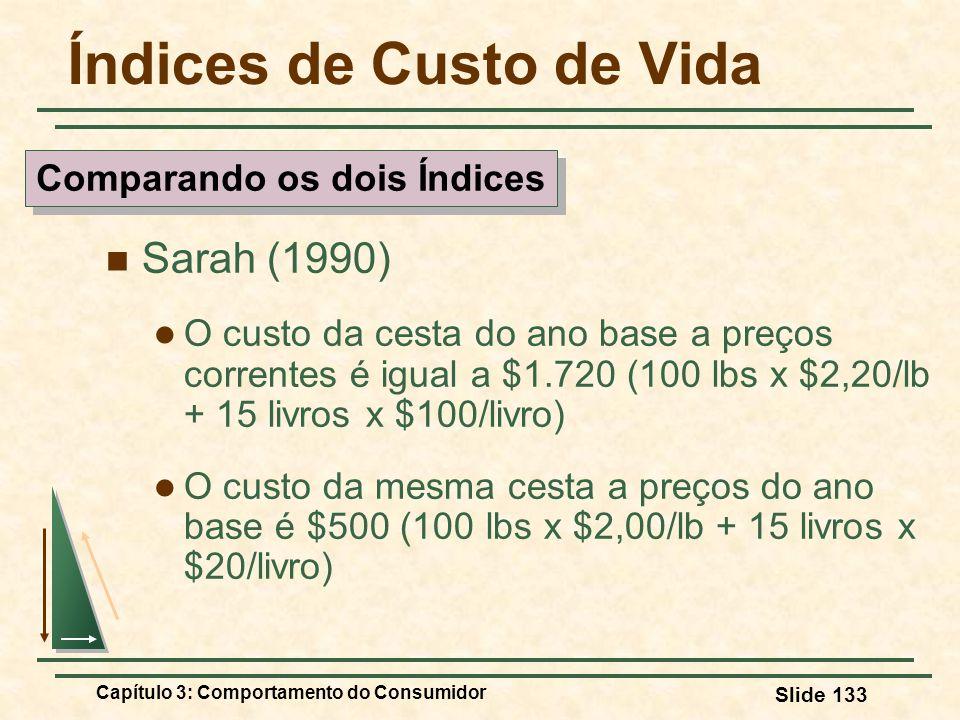 Capítulo 3: Comportamento do Consumidor Slide 133 Índices de Custo de Vida Sarah (1990) O custo da cesta do ano base a preços correntes é igual a $1.7