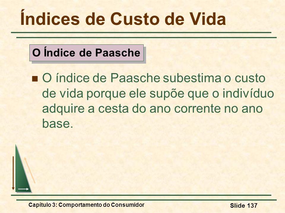 Capítulo 3: Comportamento do Consumidor Slide 137 Índices de Custo de Vida O índice de Paasche subestima o custo de vida porque ele supõe que o indiví