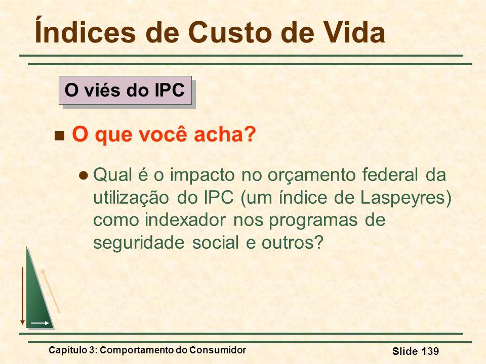Capítulo 3: Comportamento do Consumidor Slide 139 Índices de Custo de Vida O que você acha? Qual é o impacto no orçamento federal da utilização do IPC