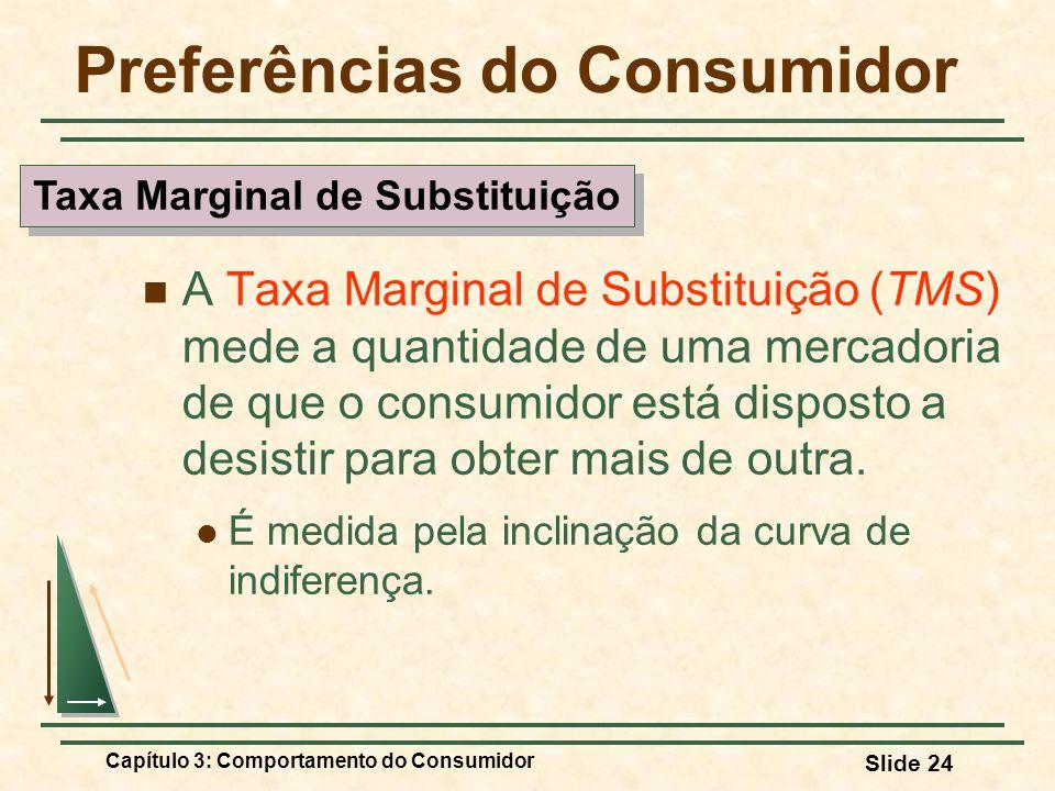 Capítulo 3: Comportamento do Consumidor Slide 24 Preferências do Consumidor A Taxa Marginal de Substituição (TMS) mede a quantidade de uma mercadoria