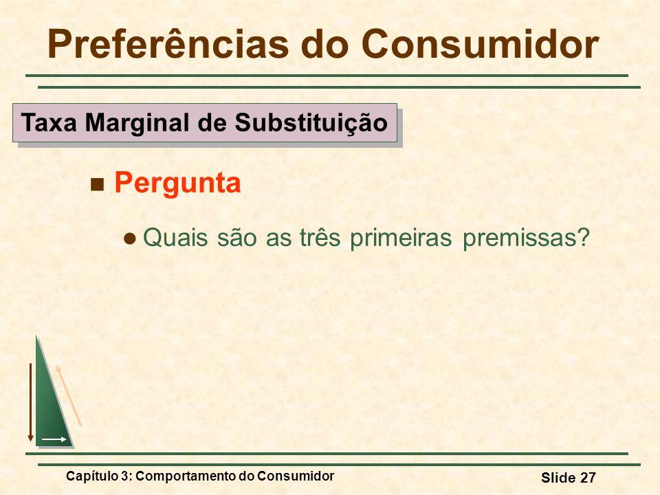 Capítulo 3: Comportamento do Consumidor Slide 27 Preferências do Consumidor Pergunta Quais são as três primeiras premissas? Taxa Marginal de Substitui