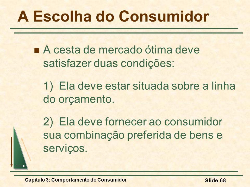 Capítulo 3: Comportamento do Consumidor Slide 68 A Escolha do Consumidor A cesta de mercado ótima deve satisfazer duas condições: 1) Ela deve estar si