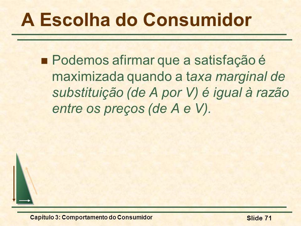 Capítulo 3: Comportamento do Consumidor Slide 71 A Escolha do Consumidor Podemos afirmar que a satisfação é maximizada quando a taxa marginal de subst