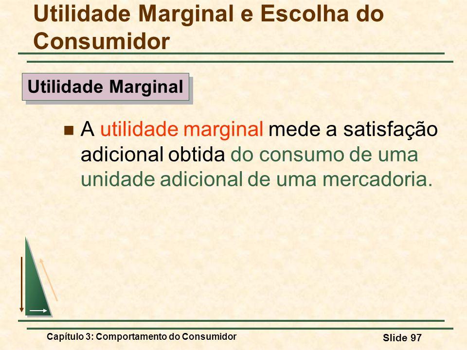 Capítulo 3: Comportamento do Consumidor Slide 97 A utilidade marginal mede a satisfação adicional obtida do consumo de uma unidade adicional de uma me
