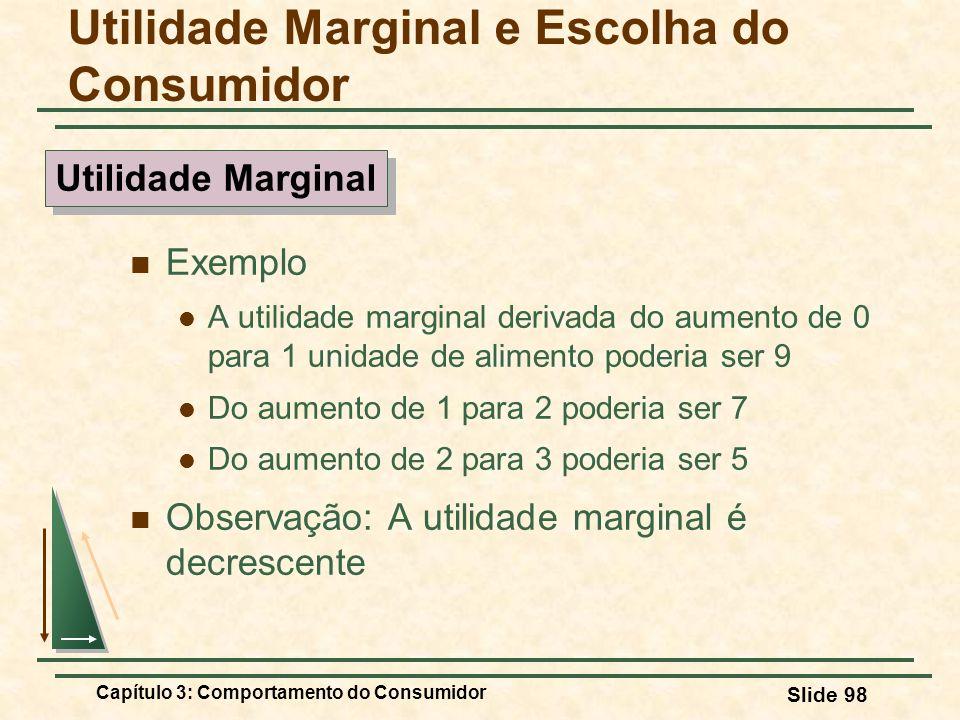 Capítulo 3: Comportamento do Consumidor Slide 98 Exemplo A utilidade marginal derivada do aumento de 0 para 1 unidade de alimento poderia ser 9 Do aum