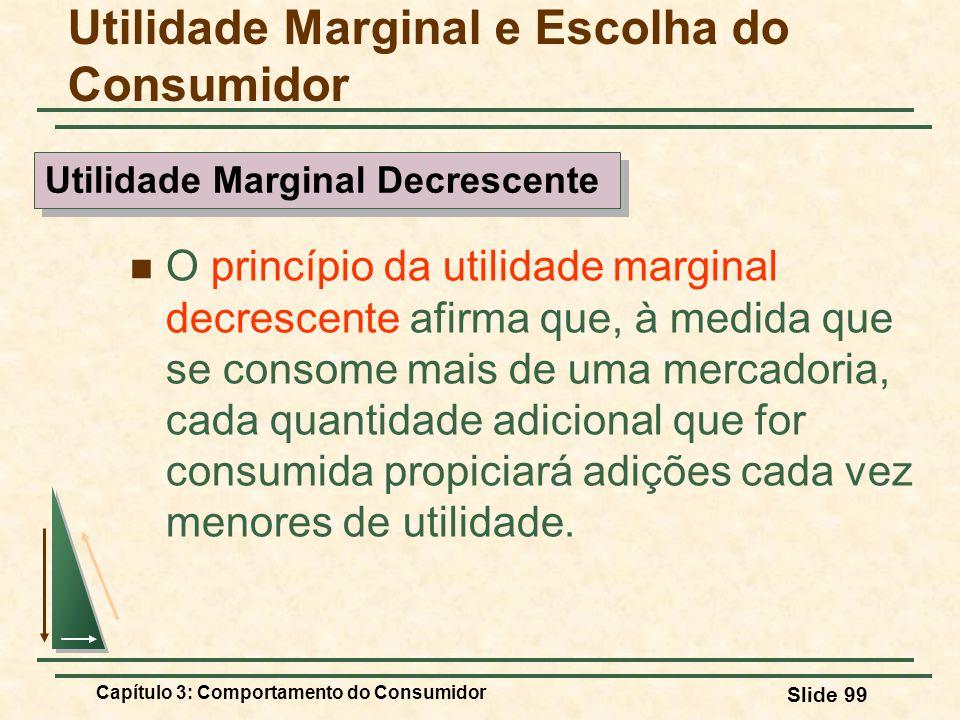 Capítulo 3: Comportamento do Consumidor Slide 99 O princípio da utilidade marginal decrescente afirma que, à medida que se consome mais de uma mercado