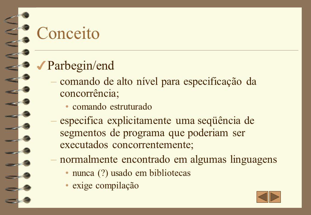 Parbegin/End 4 Todos os comandos são encapsulados entre o parbegin e parend e devem ser executados concorrentemente; 4 Quantidade fixa de processos (tarefas); 4 Sintaxe do comando: Parbegin C1;C2;…;Cn Parend 4 Semântica do comando: –Cada Ci é um segmento de código autônomo e é executado concorrentemente.