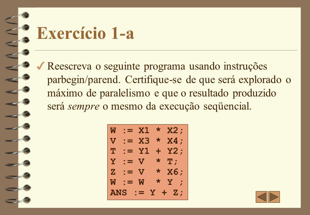 Exercício 1 - Resposta parbegin W := X1 * X2; V := X3 * X4; parend; parbegin Y := V * X5; Z := V * X6; parend; Y := W * Y ; ANS := Y + Z;