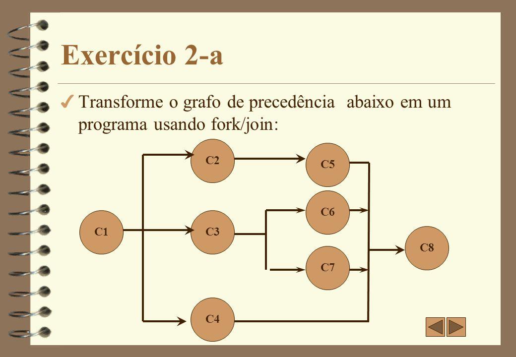 Exercício 2 - Resposta C1; fork LC3; fork LC4; C2; LJ3: join; C5; LJ4: join; C6; LC3: C3; goto LJ3; LC4: C4; goto LJ4; Transformação do grafo de precedência em um programa utilizando instruções fork/join