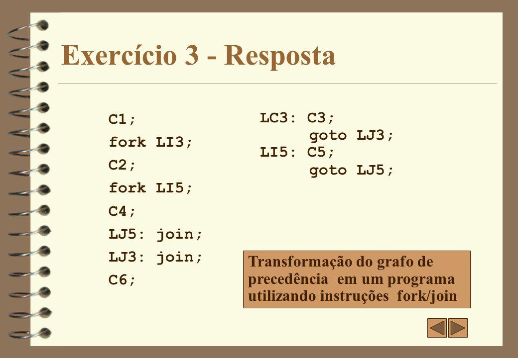 Exercício 3 - Resposta C1; parbegin LC3; begin C2; parbegin C4; C5; parend; end; parend; LACO: C6; LC3: C3; goto LACO; Transformação do grafo de precedência em um programa utilizando instruções parbegin/parend