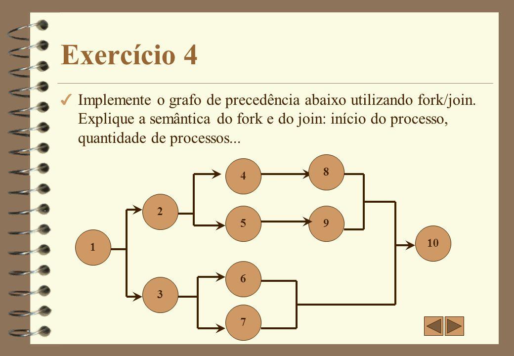 Exercício 4 - Resposta 1; Fork L3; 2; Fork L5; 4; 8; J2: Join J3: Join; 10; exit; L3: 3; Fork L7; 6; J1: Join; goto J3; L7: 7; goto J1; L5: 5; 9; goto J2; O início do processo se dá com o processo pai (1).
