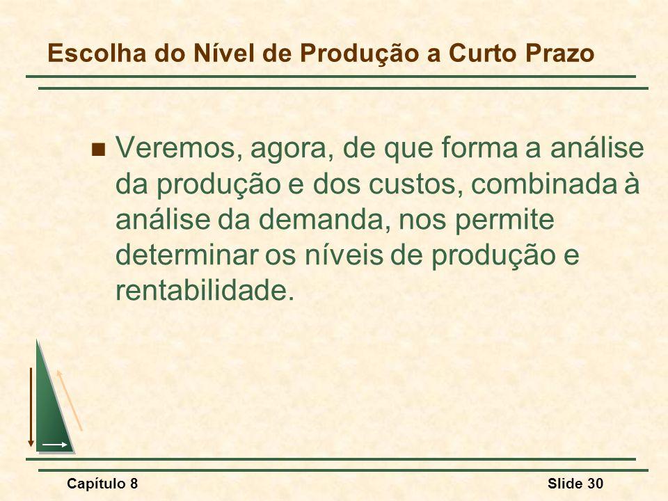Capítulo 8Slide 30 Escolha do Nível de Produção a Curto Prazo Veremos, agora, de que forma a análise da produção e dos custos, combinada à análise da demanda, nos permite determinar os níveis de produção e rentabilidade.