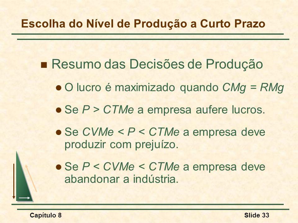 Capítulo 8Slide 33 Escolha do Nível de Produção a Curto Prazo Resumo das Decisões de Produção O lucro é maximizado quando CMg = RMg Se P > CTMe a empresa aufere lucros.