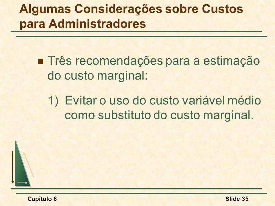 Capítulo 8Slide 35 Algumas Considerações sobre Custos para Administradores Três recomendações para a estimação do custo marginal: 1)Evitar o uso do custo variável médio como substituto do custo marginal.