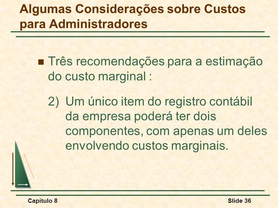 Capítulo 8Slide 36 Algumas Considerações sobre Custos para Administradores Três recomendações para a estimação do custo marginal : 2)Um único item do registro contábil da empresa poderá ter dois componentes, com apenas um deles envolvendo custos marginais.