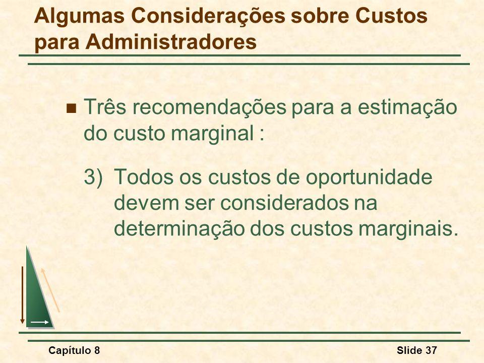 Capítulo 8Slide 37 Três recomendações para a estimação do custo marginal : 3)Todos os custos de oportunidade devem ser considerados na determinação dos custos marginais.