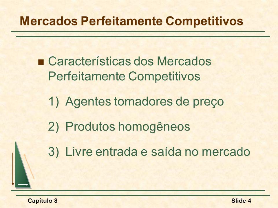 Capítulo 8Slide 4 Mercados Perfeitamente Competitivos Características dos Mercados Perfeitamente Competitivos 1)Agentes tomadores de preço 2)Produtos homogêneos 3)Livre entrada e saída no mercado
