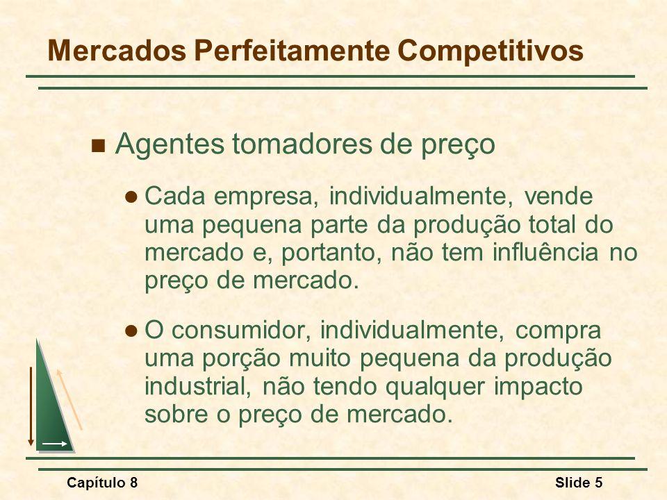 Capítulo 8Slide 5 Mercados Perfeitamente Competitivos Agentes tomadores de preço Cada empresa, individualmente, vende uma pequena parte da produção total do mercado e, portanto, não tem influência no preço de mercado.