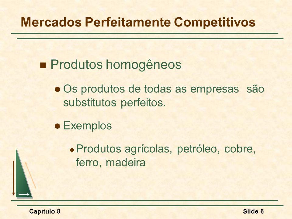 Capítulo 8Slide 6 Mercados Perfeitamente Competitivos Produtos homogêneos Os produtos de todas as empresas são substitutos perfeitos.