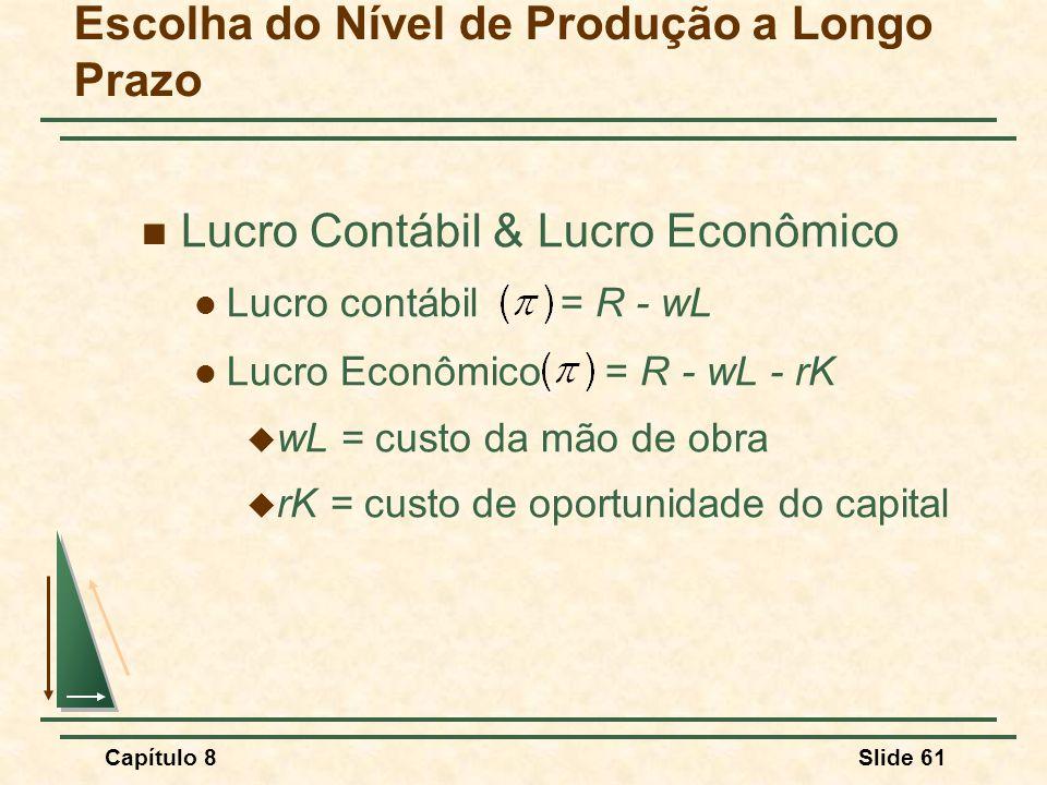 Capítulo 8Slide 61 Escolha do Nível de Produção a Longo Prazo Lucro Contábil & Lucro Econômico Lucro contábil = R - wL Lucro Econômico = R - wL - rK wL = custo da mão de obra rK = custo de oportunidade do capital