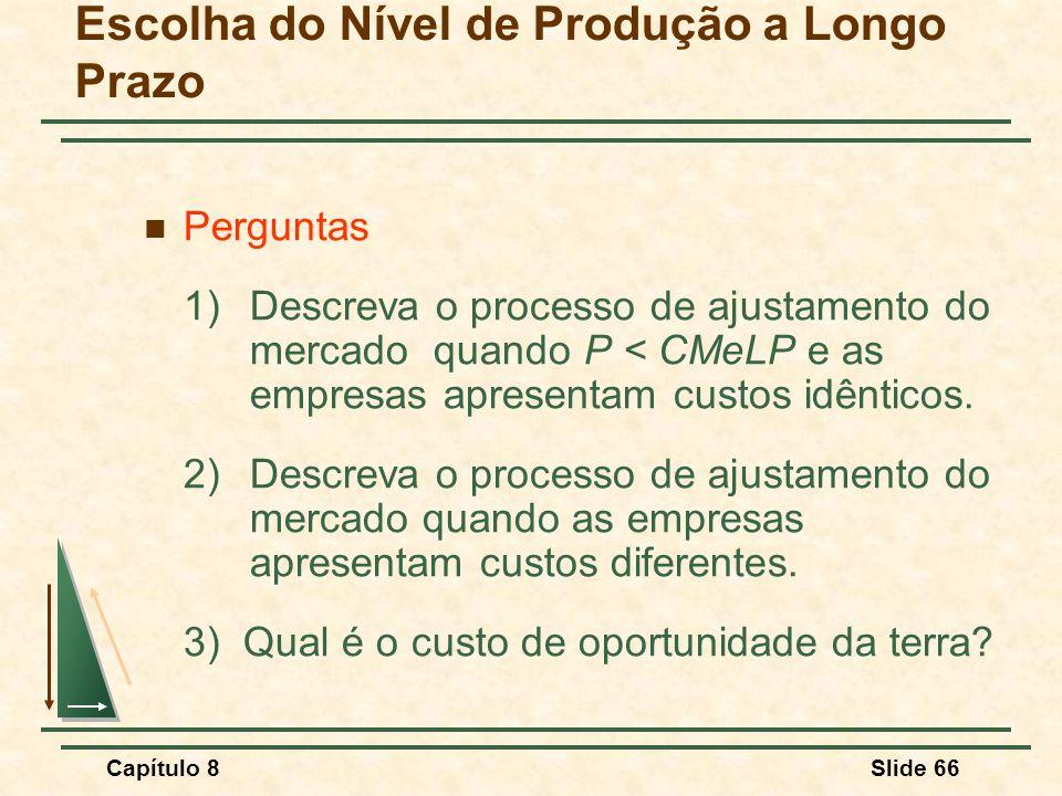 Capítulo 8Slide 66 Escolha do Nível de Produção a Longo Prazo Perguntas 1)Descreva o processo de ajustamento do mercado quando P < CMeLP e as empresas apresentam custos idênticos.