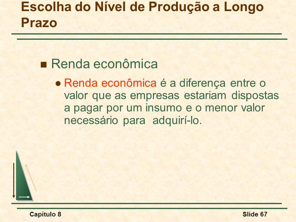 Capítulo 8Slide 67 Escolha do Nível de Produção a Longo Prazo Renda econômica Renda econômica é a diferença entre o valor que as empresas estariam dispostas a pagar por um insumo e o menor valor necessário para adquirí-lo.