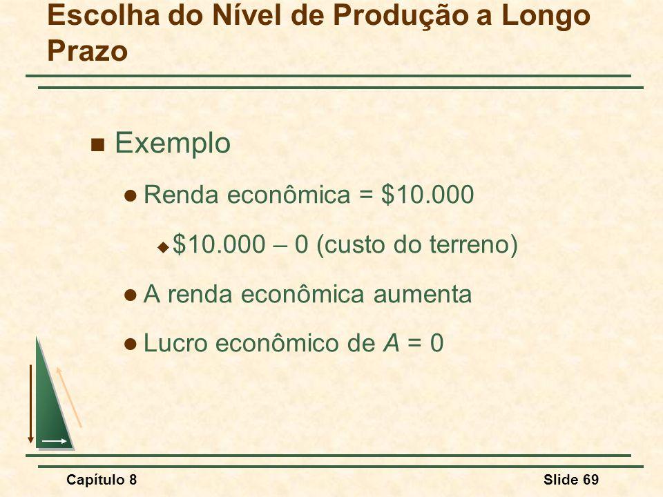 Capítulo 8Slide 69 Escolha do Nível de Produção a Longo Prazo Exemplo Renda econômica = $10.000 $10.000 – 0 (custo do terreno) A renda econômica aumenta Lucro econômico de A = 0