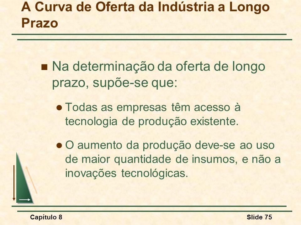 Capítulo 8Slide 75 A Curva de Oferta da Indústria a Longo Prazo Na determinação da oferta de longo prazo, supõe-se que: Todas as empresas têm acesso à tecnologia de produção existente.
