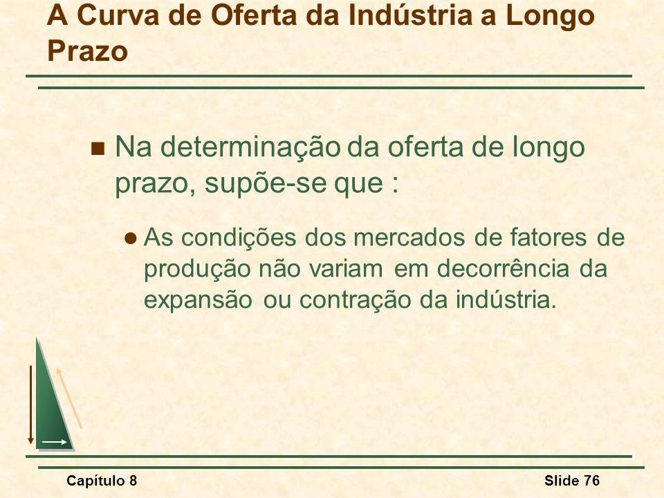 Capítulo 8Slide 76 A Curva de Oferta da Indústria a Longo Prazo Na determinação da oferta de longo prazo, supõe-se que : As condições dos mercados de fatores de produção não variam em decorrência da expansão ou contração da indústria.