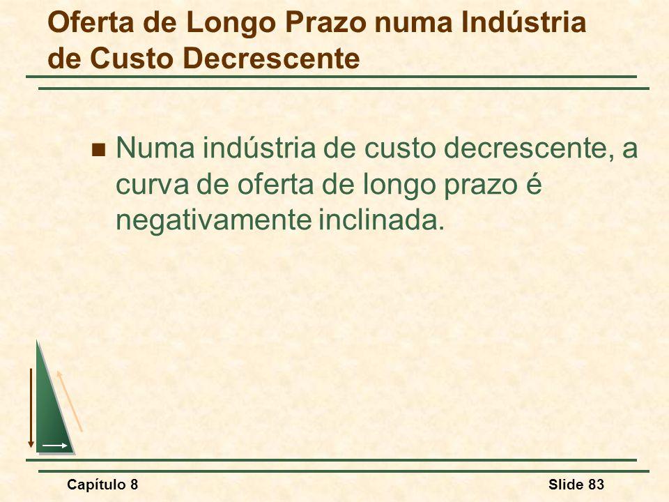 Capítulo 8Slide 83 Numa indústria de custo decrescente, a curva de oferta de longo prazo é negativamente inclinada.