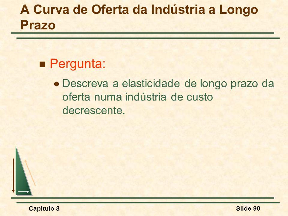 Capítulo 8Slide 90 Pergunta: Descreva a elasticidade de longo prazo da oferta numa indústria de custo decrescente.