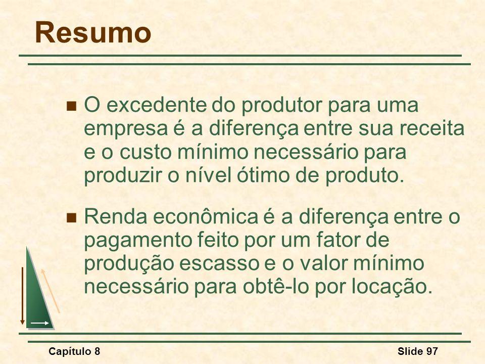 Capítulo 8Slide 97 Resumo O excedente do produtor para uma empresa é a diferença entre sua receita e o custo mínimo necessário para produzir o nível ótimo de produto.
