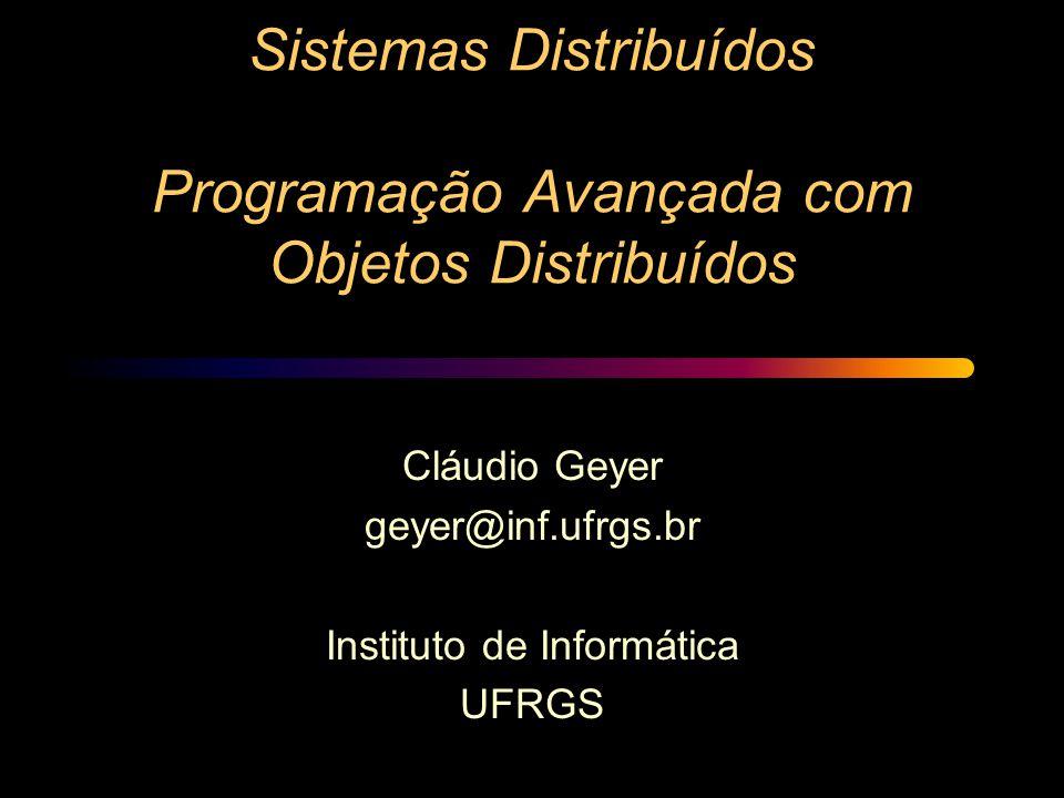 Sistemas Distribuídos Programação Avançada com Objetos Distribuídos Cláudio Geyer geyer@inf.ufrgs.br Instituto de Informática UFRGS