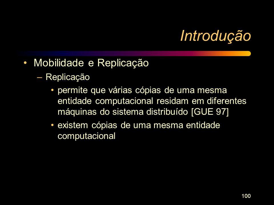 100 Introdução Mobilidade e Replicação –Replicação permite que várias cópias de uma mesma entidade computacional residam em diferentes máquinas do sis