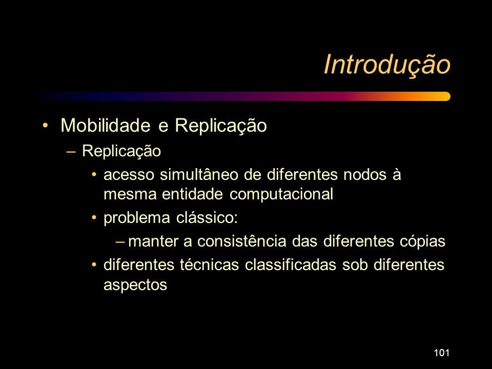 101 Introdução Mobilidade e Replicação –Replicação acesso simultâneo de diferentes nodos à mesma entidade computacional problema clássico: –manter a c