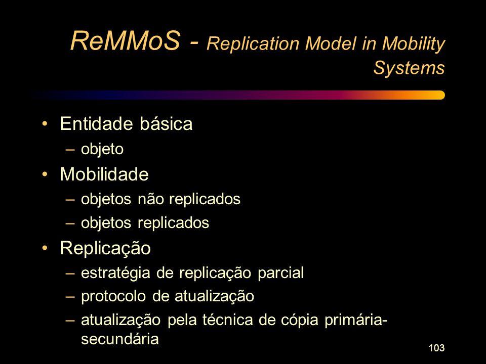 103 ReMMoS - Replication Model in Mobility Systems Entidade básica –objeto Mobilidade –objetos não replicados –objetos replicados Replicação –estratég