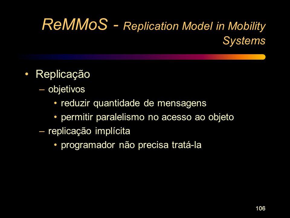 106 ReMMoS - Replication Model in Mobility Systems Replicação –objetivos reduzir quantidade de mensagens permitir paralelismo no acesso ao objeto –rep