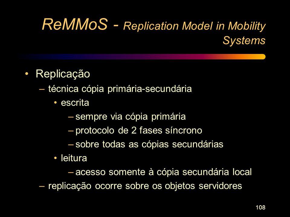108 ReMMoS - Replication Model in Mobility Systems Replicação –técnica cópia primária-secundária escrita –sempre via cópia primária –protocolo de 2 fa