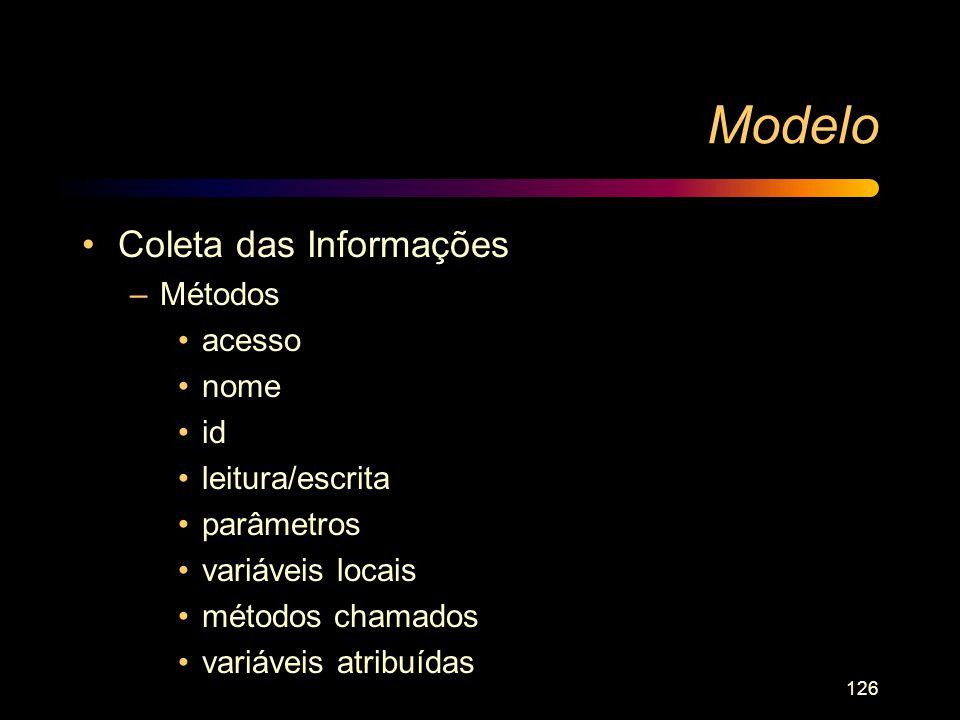 126 Modelo Coleta das Informações –Métodos acesso nome id leitura/escrita parâmetros variáveis locais métodos chamados variáveis atribuídas