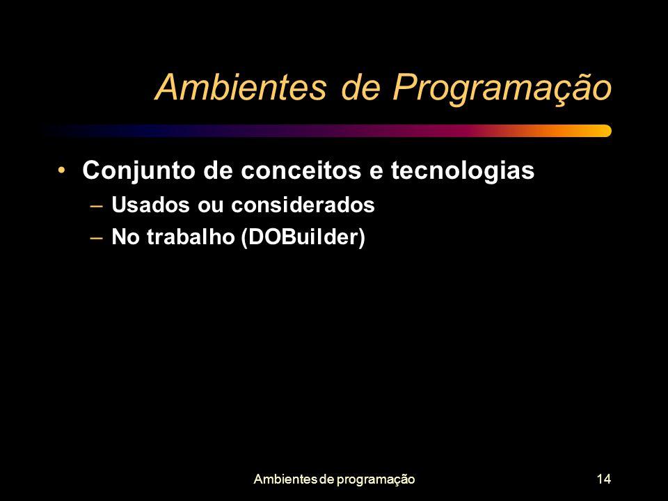 Ambientes de programação14 Ambientes de Programação Conjunto de conceitos e tecnologias –Usados ou considerados –No trabalho (DOBuilder)