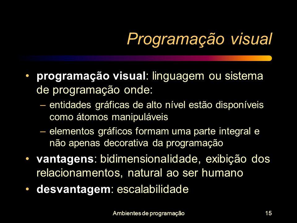 Ambientes de programação15 Programação visual programação visual: linguagem ou sistema de programação onde: –entidades gráficas de alto nível estão di