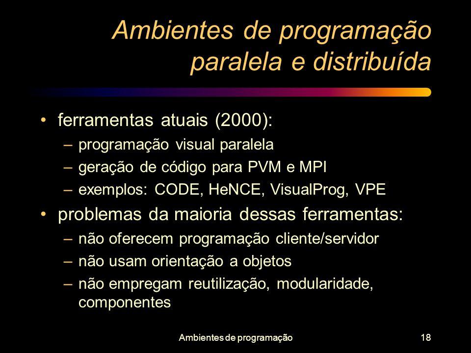 Ambientes de programação18 Ambientes de programação paralela e distribuída ferramentas atuais (2000): –programação visual paralela –geração de código