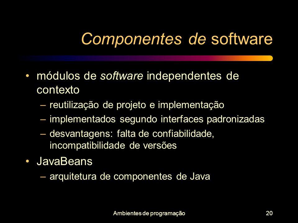 Ambientes de programação20 Componentes de software módulos de software independentes de contexto –reutilização de projeto e implementação –implementad