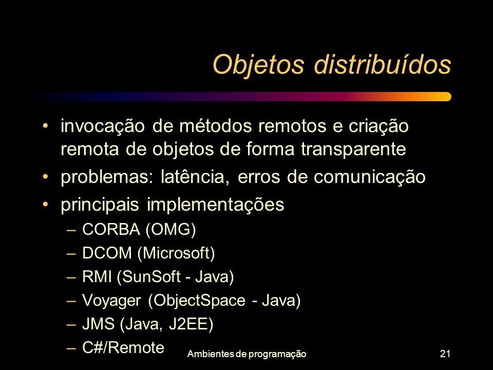 Ambientes de programação21 Objetos distribuídos invocação de métodos remotos e criação remota de objetos de forma transparente problemas: latência, er