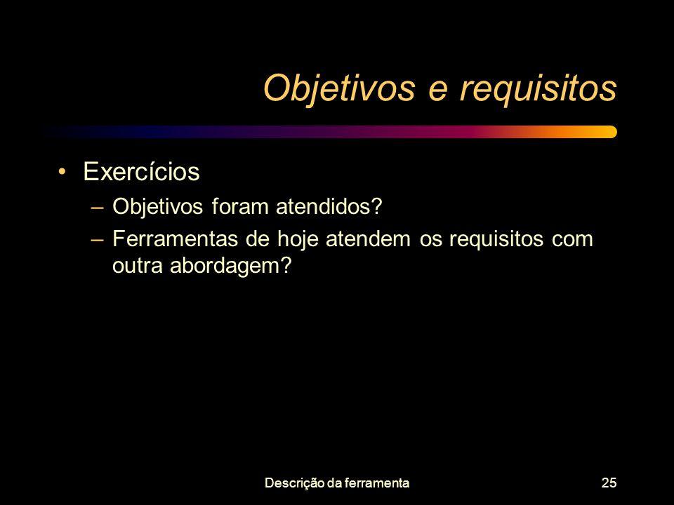 Descrição da ferramenta25 Objetivos e requisitos Exercícios –Objetivos foram atendidos? –Ferramentas de hoje atendem os requisitos com outra abordagem