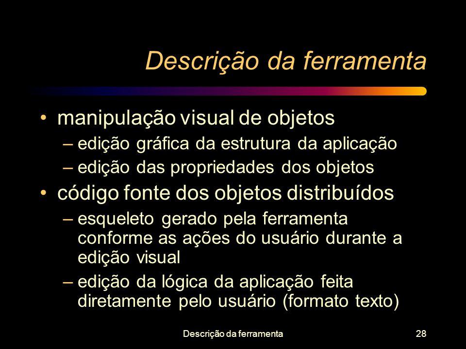 Descrição da ferramenta28 Descrição da ferramenta manipulação visual de objetos –edição gráfica da estrutura da aplicação –edição das propriedades dos