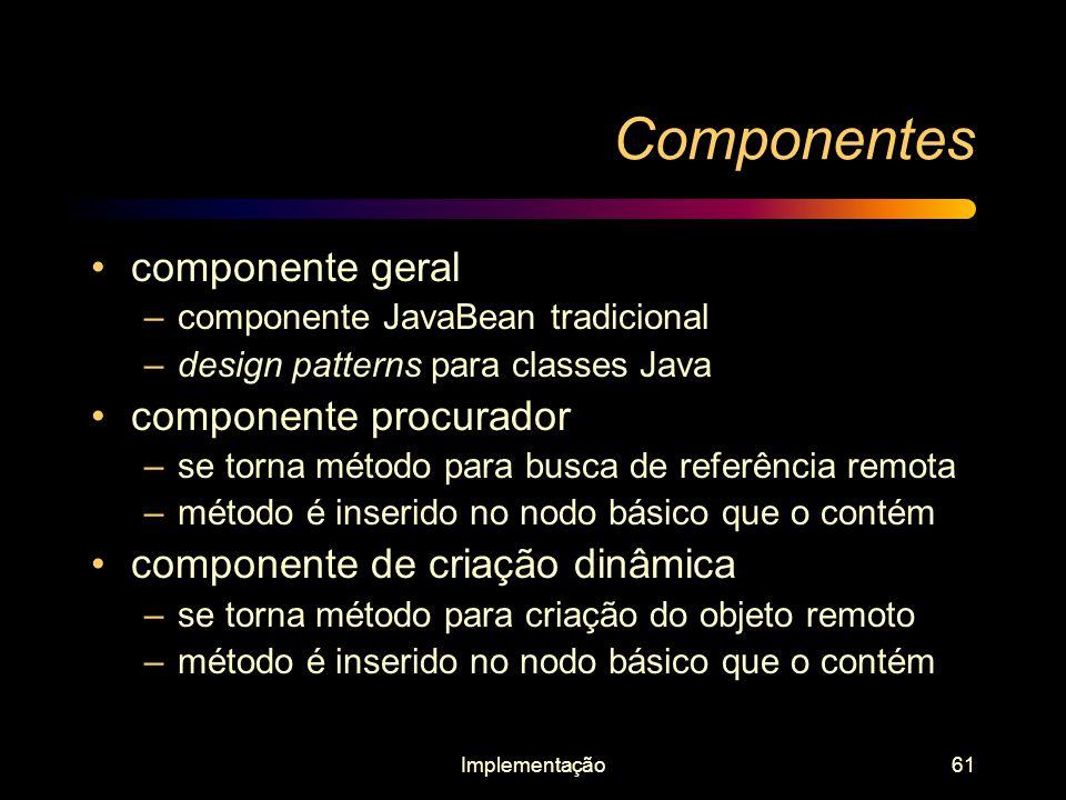 Implementação61 Componentes componente geral –componente JavaBean tradicional –design patterns para classes Java componente procurador –se torna métod